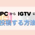 難しくない!インスタグラム「IGTV」をパソコンから投稿する方法