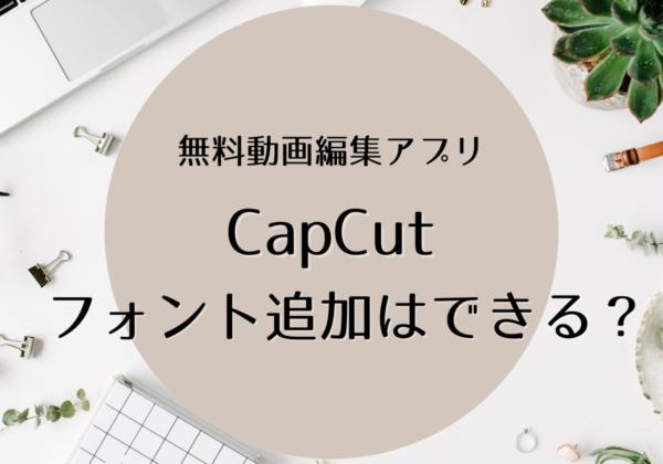 【CapCut】はフォント追加できない!代わりの方法を考えてみた