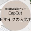 【CapCut】でモザイクを入れる方法